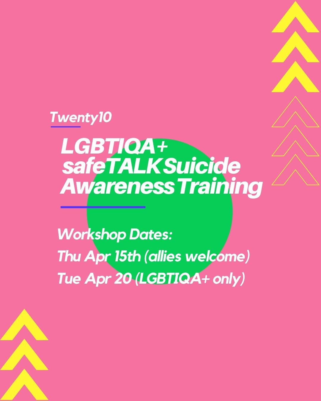 A pink, yellow and green geometric background with text:  Twenty10 LGBTIQA+  safeTALK Suicide Awareness Training. Workshop Dates: Thu Apr 15th (allies welcome), Tue Apr 20 (LGBTIQA+ only)